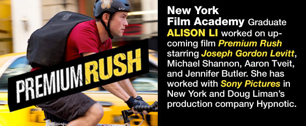 NYFA Graduate Alison Li worked on upcoming film 'Premium Rush' starring Joseph Gordon Levitt, Michael Shannon, Aaron Tveit, and Jennifer Butler.She has worked with Sony Pictures in New York and Doug Liman's production company Hypnotic.