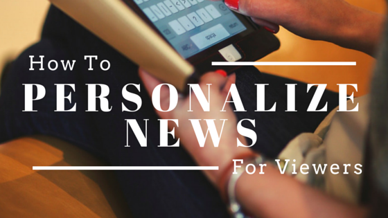 How to personalize your news for viewers